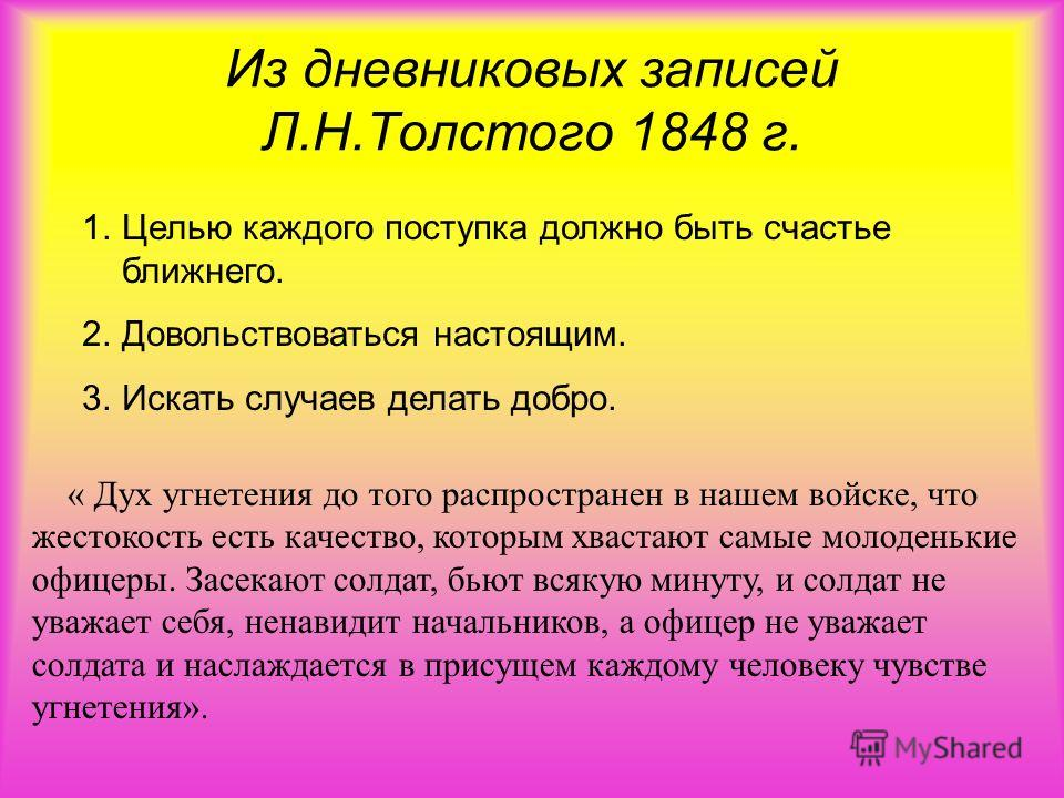 Из дневниковых записей Л.Н.Толстого 1848 г. 1. Целью каждого поступка должно быть счастье ближнего. 2. Довольствоваться настоящим. 3. Искать случаев делать добро. « Дух угнетения до того распространен в нашем войске, что жестокость есть качество, кот