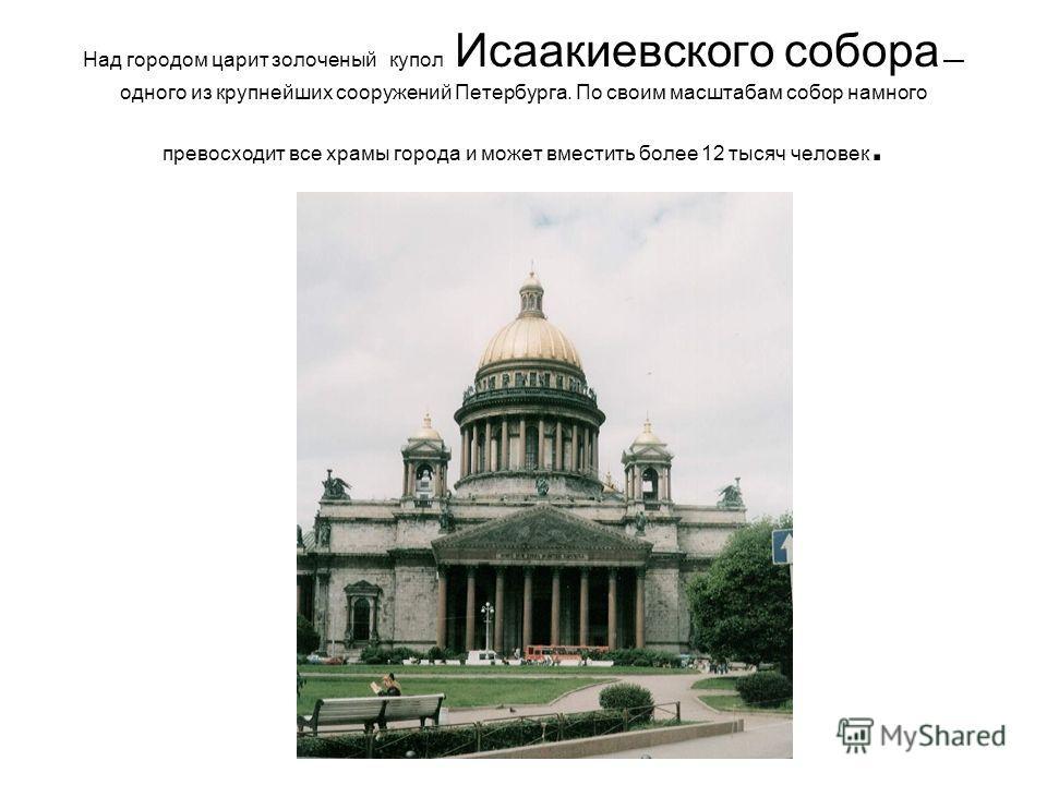 Над городом царит золоченый купол Исаакиевского собора одного из крупнейших сооружений Петербурга. По своим масштабам собор намного превосходит все храмы города и может вместить более 12 тысяч человек.