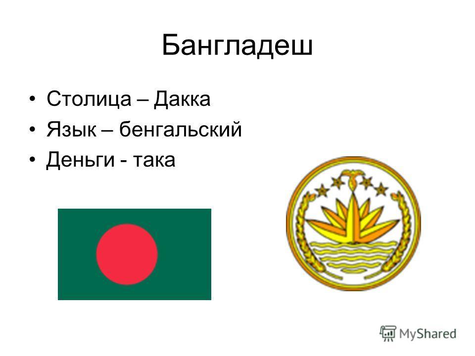 Бангладеш Столица – Дакка Язык – бенгальский Деньги - така