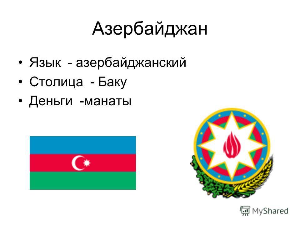 Азербайджан Язык - азербайджанский Столица - Баку Деньги -манаты