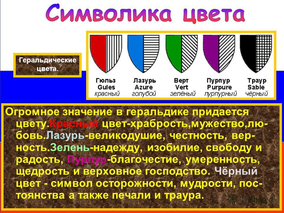 Геральдические цвета. Огромное значение в геральдике придается цвету.Красный цвет-храбрость,мужество,любовь.Лазурь-великодушие, честность, верность.Зелень-надежду, изобилие, свободу и радость, Пурпур-благочестие, умеренность, щедрость и верховное гос
