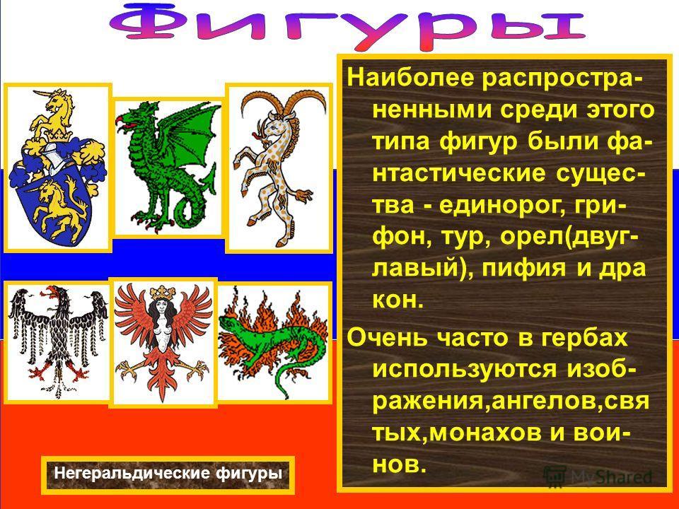 Наиболее распространенными среди этого типа фигур были фантастические существа - единорог, грифон, тур, орел(двуглавый), пифия и дракон. Очень часто в гербах используются изображения,ангелов,святых,монахов и вои- нов. Негеральдические фигуры