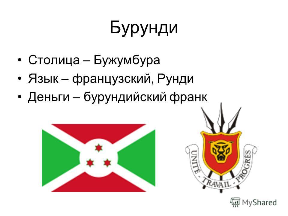 Бурунди Столица – Бужумбура Язык – французский, Рунди Деньги – бурундийский франк