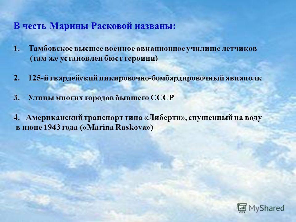 В честь Марины Расковой названы: 1. Тамбовское высшее военное авиационное училище летчиков (там же установлен бюст героини) 2. 125-й гвардейский пикировочной-бомбардировочный авиаполк 3. Улицы многих городов бывшего СССР 4. Американский транспорт тип