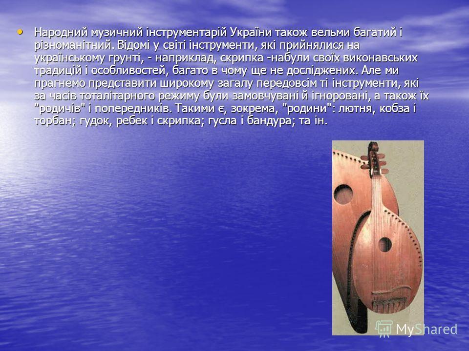 Народний музичний інструментарій України такое вельми багатий і різноманітний. Відомі у світі інструменти, які прийнялися на українському грунті, - на приклад, скрипка -набухли своїх виконавських традицій і особливостей, багато в чому ще не досліджен
