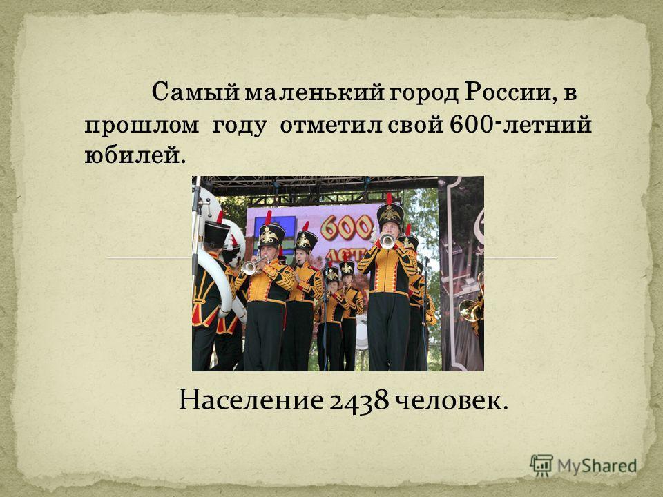 Самый маленький город России, в прошлом году отметил свой 600-летний юбилей. Население 2438 человек.