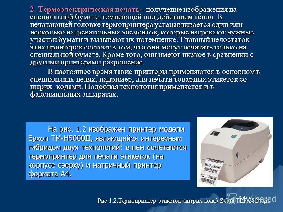 2. Термоэлектрическая печать - получение изображения на специальной бумаге, темнеющей под действием тепла. В печатающей головке термопринтера устанавливается один или несколько нагревательных элементов, которые нагревают нужные участки бумаги и вызыв