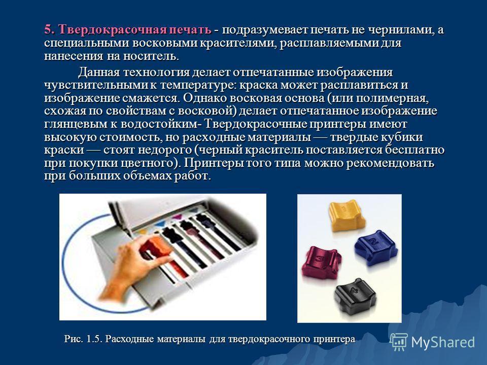 5. Твердокрасочная печать - подразумевает печать не чернилами, а специальными восковыми красителями, расплавляемыми для нанесения на носитель. Данная технология делает отпечатанные изображения чувствительными к температуре: краска может расплавиться