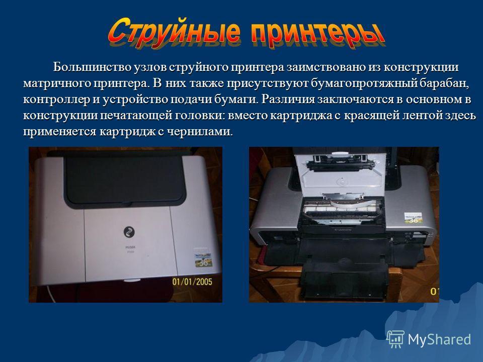 Большинство узлов струйного принтера заимствовано из конструкции матричного принтера. В них также присутствуют бумагопротяжный барабан, контроллер и устройство подачи бумаги. Различия заключаются в основном в конструкции печатающей головки: вместо ка