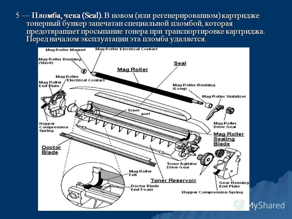 5 Пломба, чека (Seal). В новом (или регенерированном) картридже тонерный бункер запечатан специальной пломбой, которая предотвращает просыпание тонера при транспортировке картриджа. Перед началом эксплуатации эта пломба удаляется.
