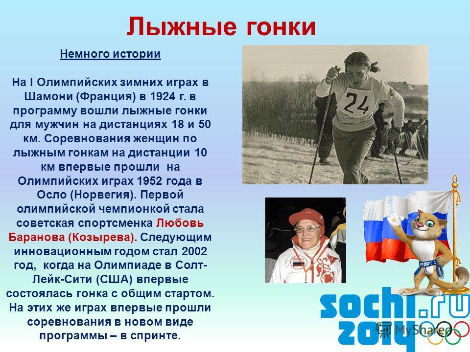 Лыжные гонки Немного истории На I Олимпийских зимних играх в Шамони (Франция) в 1924 г. в программу вошли лыжные гонки для мужчин на дистанциях 18 и 50 км. Соревнования женщин по лыжным гонкам на дистанции 10 км впервые прошли на Олимпийских играх 19
