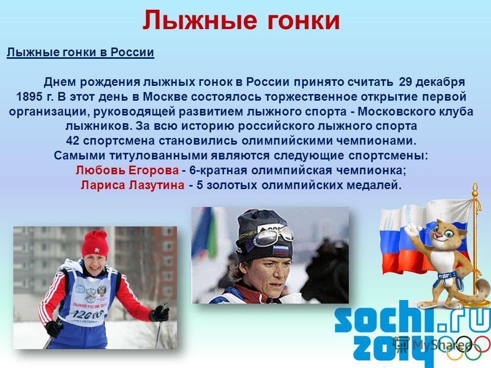 Лыжные гонки Лыжные гонки в России Днем рождения лыжных гонок в России принято считать 29 декабря 1895 г. В этот день в Москве состоялось торжественное открытие первой организации, руководящей развитием лыжного спорта - Московского клуба лыжников. За