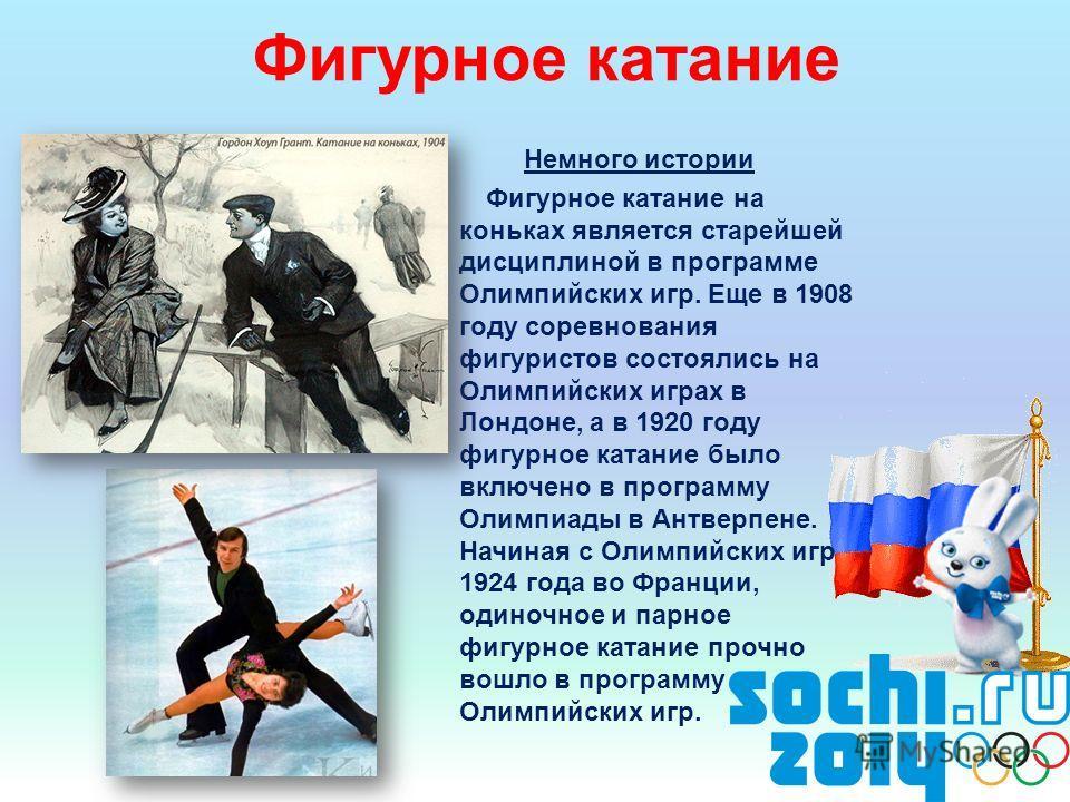 Фигурное катание Немного истории Фигурное катание на коньках является старейшей дисциплиной в программе Олимпийских игр. Еще в 1908 году соревнования фигуристов состоялись на Олимпийских играх в Лондоне, а в 1920 году фигурное катание было включено в