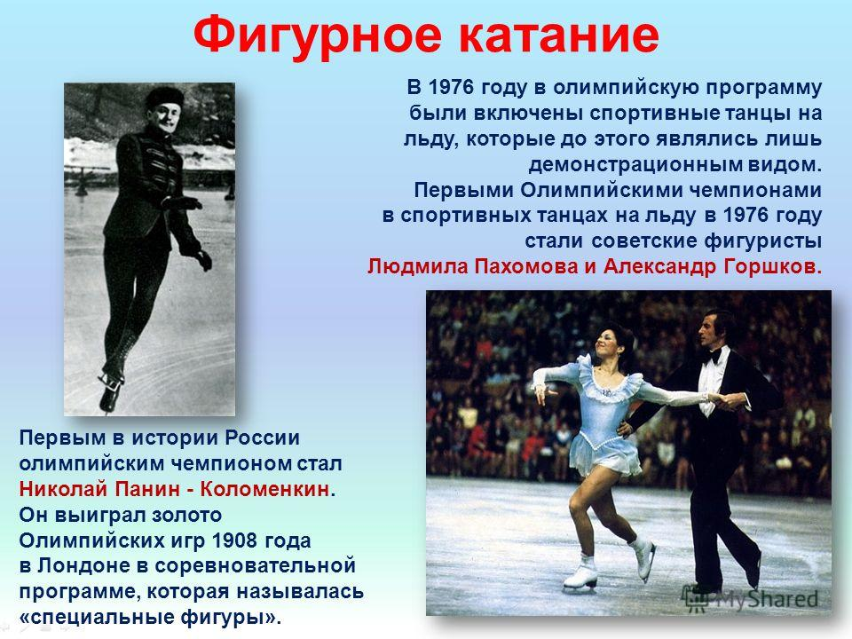 Первым в истории России олимпийским чемпионом стал Николай Панин - Коломенкин. Он выиграл золото Олимпийских игр 1908 года в Лондоне в соревновательной программе, которая называлась «специальные фигуры». Фигурное катание В 1976 году в олимпийскую про