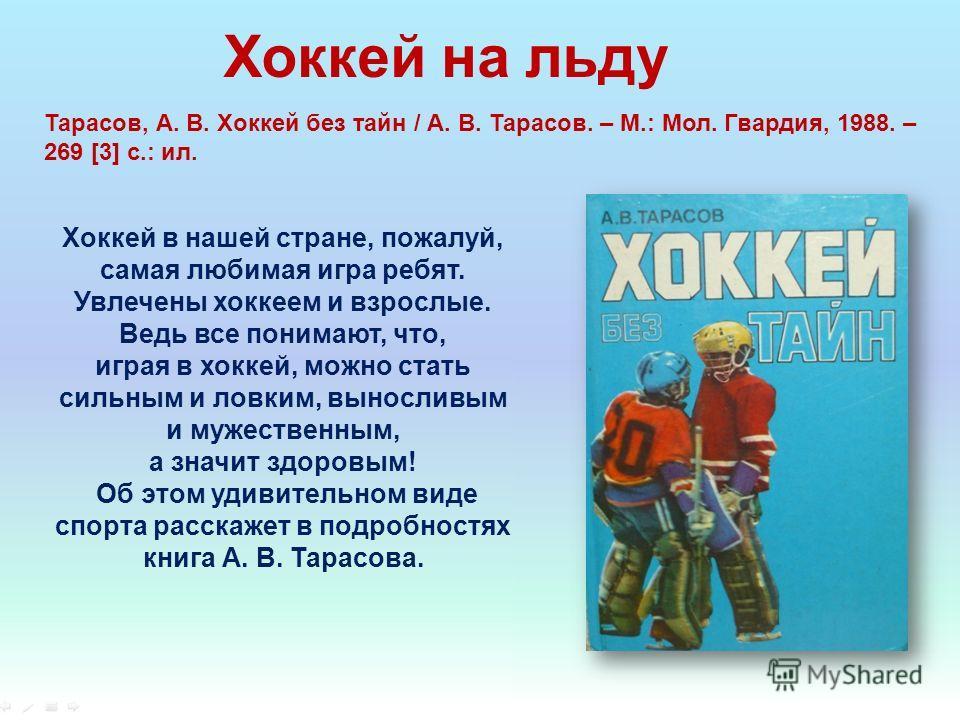 Хоккей на льду Тарасов, А. В. Хоккей без тайн / А. В. Тарасов. – М.: Мол. Гвардия, 1988. – 269 [3] c.: ил. Хоккей в нашей стране, пожалуй, самая любимая игра ребят. Увлечены хоккеем и взрослые. Ведь все понимают, что, играя в хоккей, можно стать силь