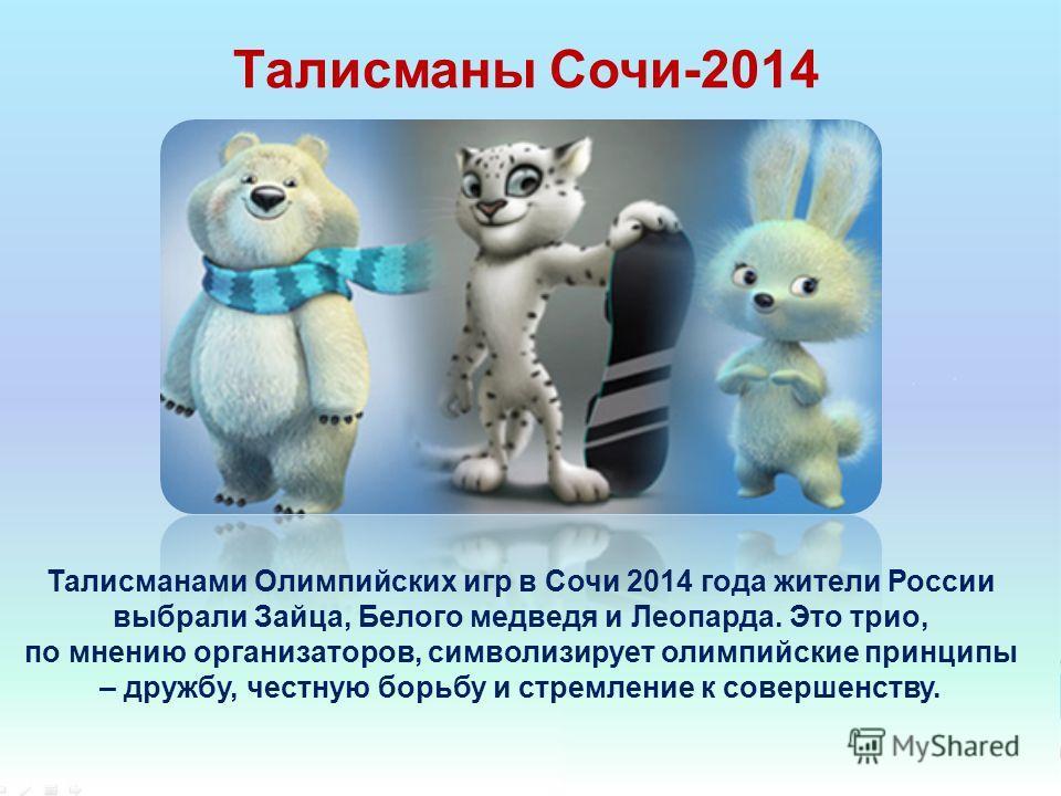 Талисманы Сочи-2014 Талисманами Олимпийских игр в Сочи 2014 года жители России выбрали Зайца, Белого медведя и Леопарда. Это трио, по мнению организаторов, символизирует олимпийские принципы – дружбу, честную борьбу и стремление к совершенству.