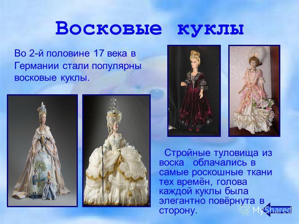Восковые куклы Во 2-й половине 17 века в Германии стали популярны восковые куклы. Стройные туловища из воска облачались в самые роскошные ткани тех времён, голова каждой куклы была элегантно повёрнута в сторону.