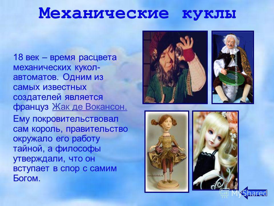 Механические куклы 18 век – время расцвета механических кукол- автоматов. Одним из самых известных создателей является француз Жак де Вокансон.Жак де Вокансон. Ему покровительствовал сам король, правительство окружало его работу тайной, а философы ут