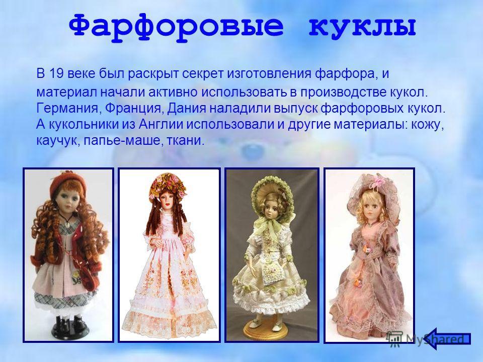 Фарфоровые куклы В 19 веке был раскрыт секрет изготовления фарфора, и материал начали активно использовать в производстве кукол. Германия, Франция, Дания наладили выпуск фарфоровых кукол. А кукольники из Англии использовали и другие материалы: кожу,