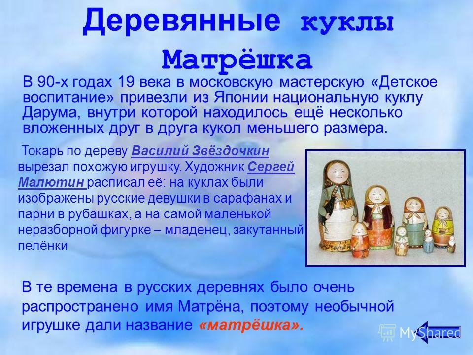 Деревянные куклы Матрёшка В 90-х годах 19 века в московскую мастерскую «Детское воспитание» привезли из Японии национальную куклу Дарума, внутри которой находилось ещё несколько вложенных друг в друга кукол меньшего размера. Токарь по дереву Василий