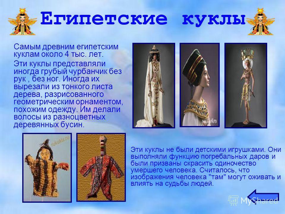 Египетские куклы Самым древним египетским куклам около 4 тыс. лет. Эти куклы представляли иногда грубый чурбанчик без рук, без ног. Иногда их вырезали из тонкого листа дерева, разрисованного геометрическим орнаментом, похожим одежду. Им делали волосы