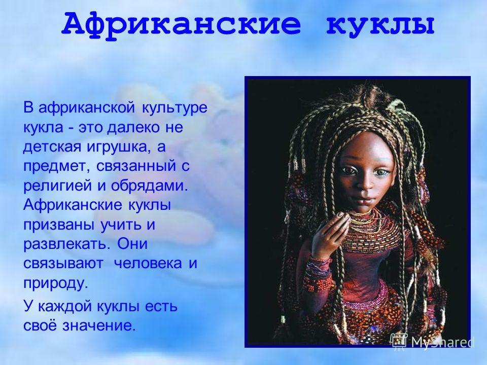 Африканские куклы В африканской культуре кукла - это далеко не детская игрушка, а предмет, связанный с религией и обрядами. Африканские куклы призваны учить и развлекать. Они связывают человека и природу. У каждой куклы есть своё значение.