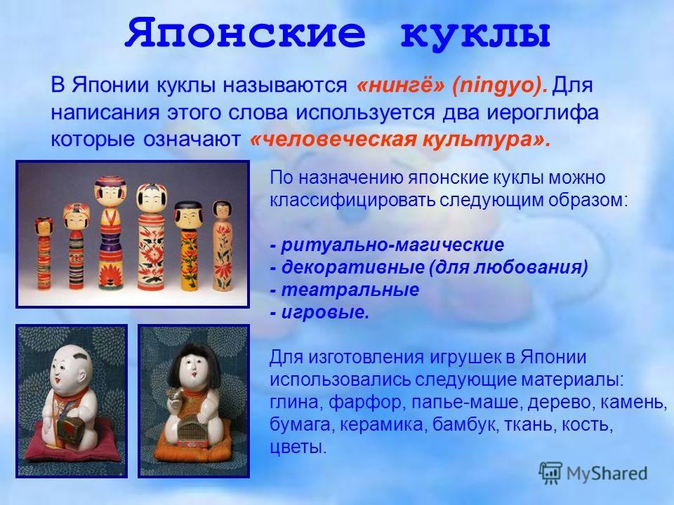 Японские куклы В Японии куклы называются «нингё» (ningyo). Для написания этого слова используется два иероглифа которые означают «человеческая культура». По назначению японские куклы можно классифицировать следующим образом: - ритуально-магические -