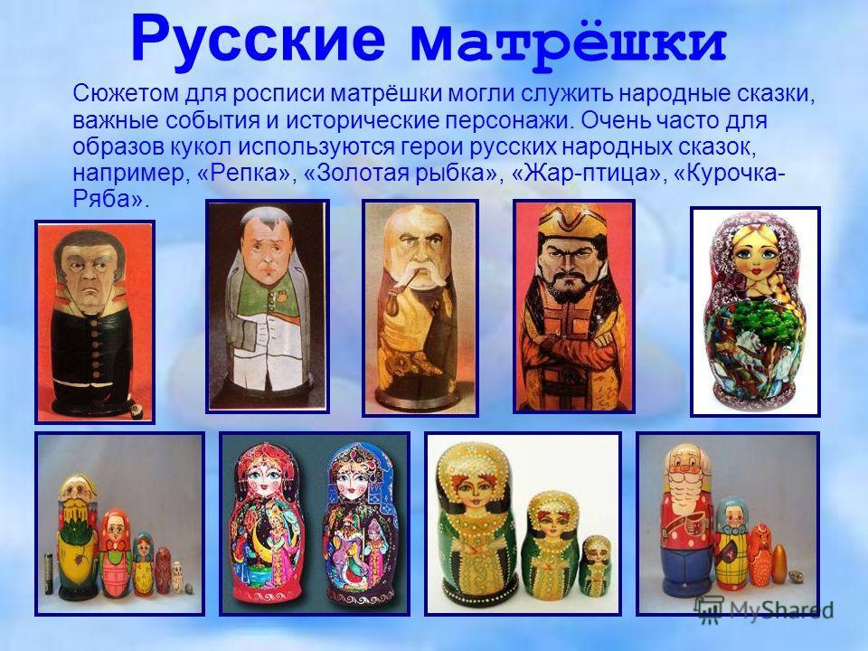 Русские матрёшки Сюжетом для росписи матрёшки могли служить народные сказки, важные события и исторические персонажи. Очень часто для образов кукол используются герои русских народных сказок, например, «Репка», «Золотая рыбка», «Жар-птица», «Курочка-
