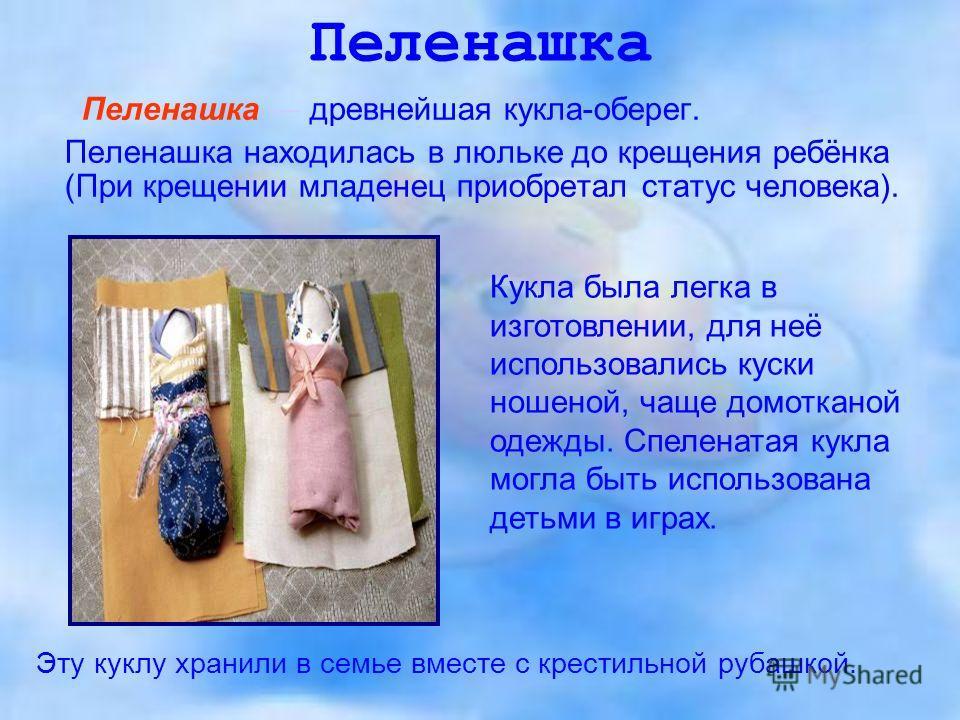 Пеленашка Пеленашка древнейшая кукла-оберег. Пеленашка находилась в люльке до крещения ребёнка (При крещении младенец приобретал статус человека). Кукла была легка в изготовлении, для неё использовались куски ношеной, чаще домотканой одежды. Спеленат