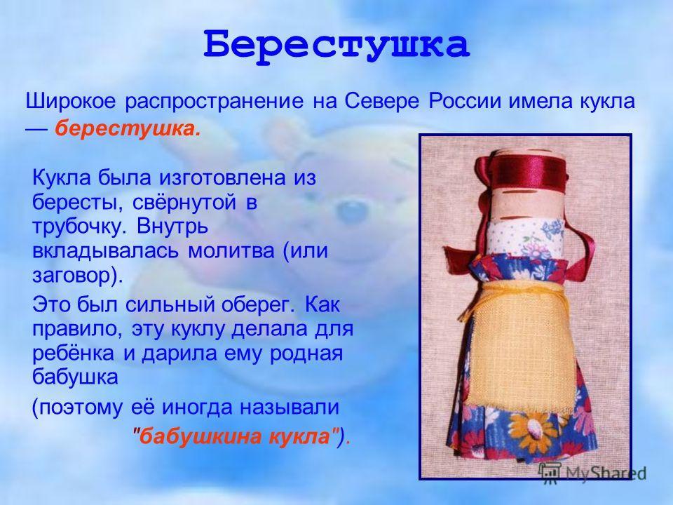 Берестушка Кукла была изготовлена из бересты, свёрнутой в трубочку. Внутрь вкладывалась молитва (или заговор). Это был сильный оберег. Как правило, эту куклу делала для ребёнка и дарила ему родная бабушка (поэтому её иногда называли