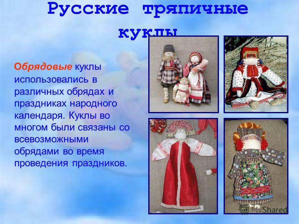 Русские тряпичные куклы Обрядовые куклы использовались в различных обрядах и праздниках народного календаря. Куклы во многом были связаны со всевозможными обрядами во время проведения праздников.