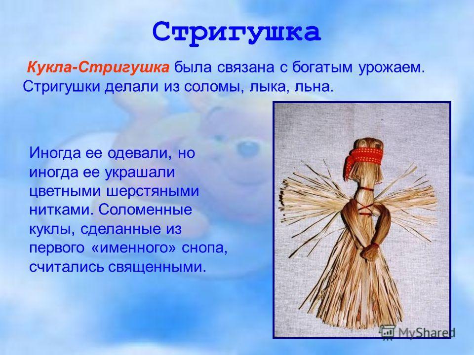Стригушка Кукла-Стригушка была связана с богатым урожаем. Стригушки делали из соломы, лыка, льна. Иногда ее одевали, но иногда ее украшали цветными шерстяными нитками. Соломенные куклы, сделанные из первого «именного» снопа, считались священными.