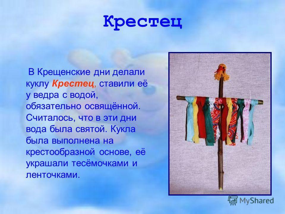 Крестец В Крещенские дни делали куклу Крестец, ставили её у ведра с водой, обязательно освящённой. Считалось, что в эти дни вода была святой. Кукла была выполнена на крестообразной основе, её украшали тесёмочками и ленточками.
