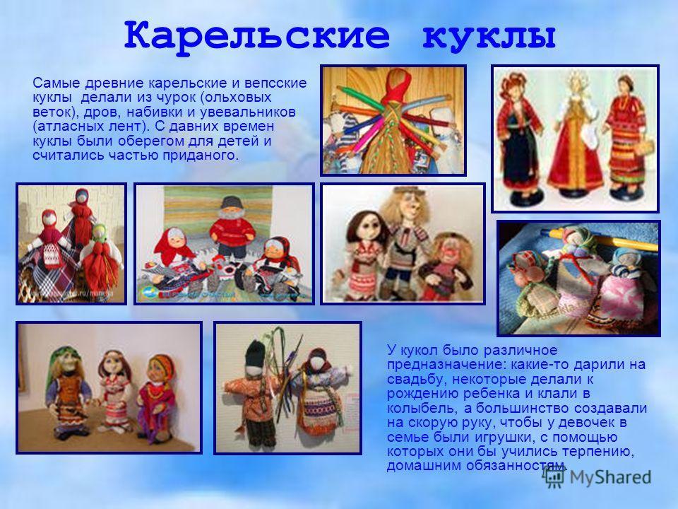Карельские куклы Самые древние карельские и вепсские куклы делали из чурок (ольховых веток), дров, набивки и увевальников (атласных лент). С давних времен куклы были оберегом для детей и считались частью приданого. У кукол было различное предназначен