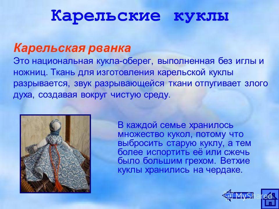 Карельские куклы Карельская рванка Это национальная кукла-оберег, выполненная без иглы и ножниц. Ткань для изготовления карельской куклы разрывается, звук разрывающейся ткани отпугивает злого духа, создавая вокруг чистую среду. В каждой семье хранило