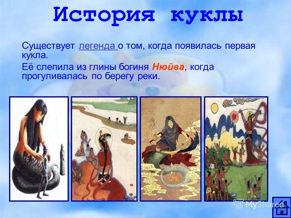 История куклы Существует легенда о том, когда появилась первая кукла.легенда Её слепила из глины богиня Нюйва, когда прогуливалась по берегу реки.