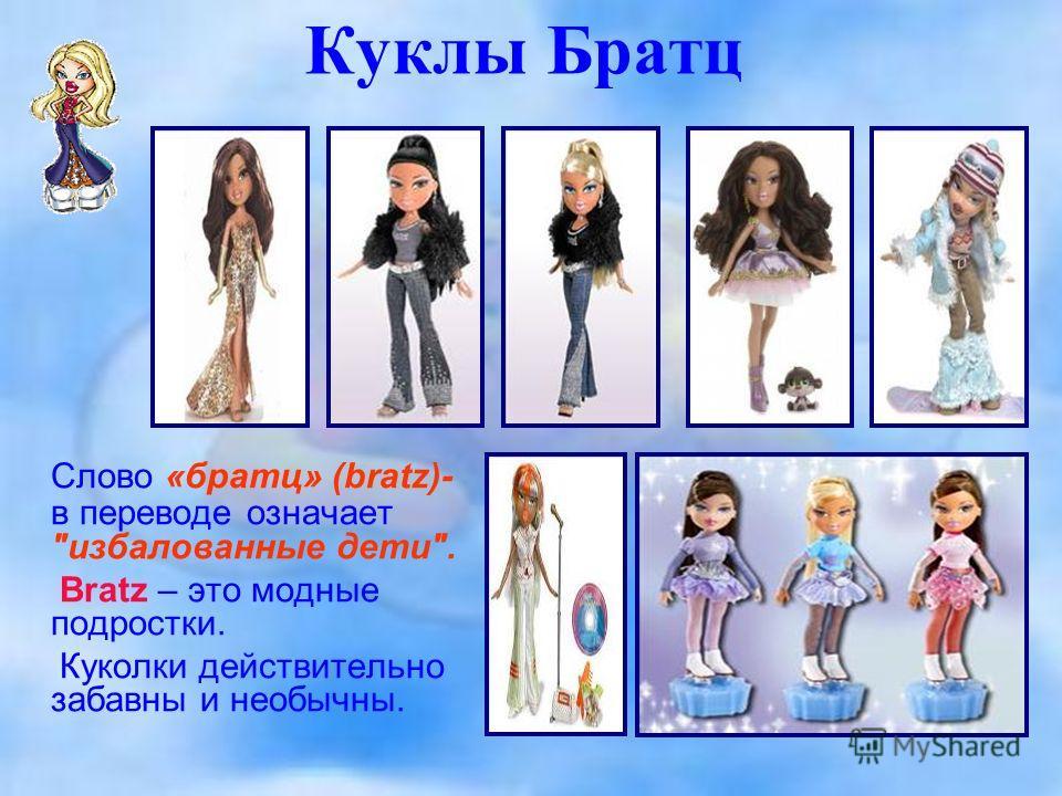 Куклы Братц Слово «братц» (bratz)- в переводе означает избалованные дети. Bratz – это модные подростки. Куколки действительно забавны и необычны.