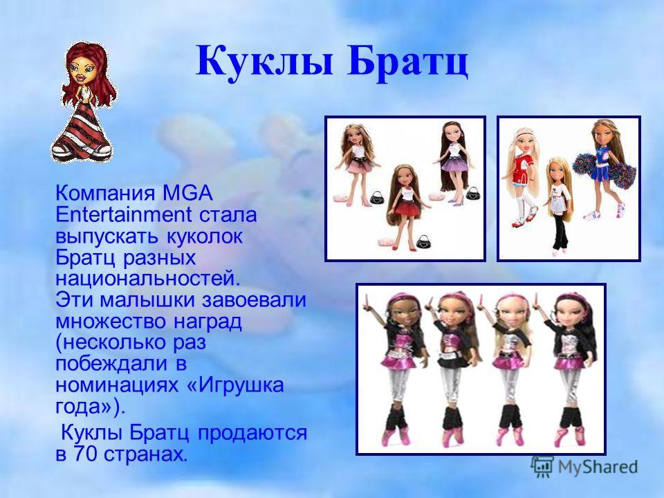 Куклы Братц Компания MGA Entertainment стала выпускать куколок Братц разных национальностей. Эти малышки завоевали множество наград (несколько раз побеждали в номинациях «Игрушка года»). Куклы Братц продаются в 70 странах.