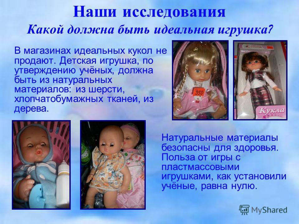 Наши исследования Какой должна быть идеальная игрушка ? В магазинах идеальных кукол не продают. Детская игрушка, по утверждению учёных, должна быть из натуральных материалов: из шерсти, хлопчатобумажных тканей, из дерева. Натуральные материалы безопа