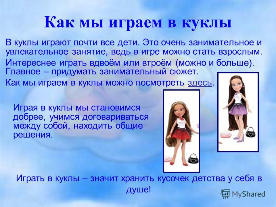 Как мы играем в куклы В куклы играют почти все дети. Это очень занимательное и увлекательное занятие, ведь в игре можно стать взрослым. Интереснее играть вдвоём или втроём (можно и больше). Главное – придумать занимательный сюжет. Как мы играем в кук