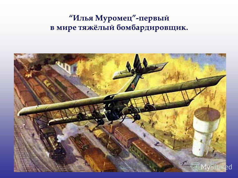 Илья Муромец-первый в мире тяжёлый бомбардировщик.