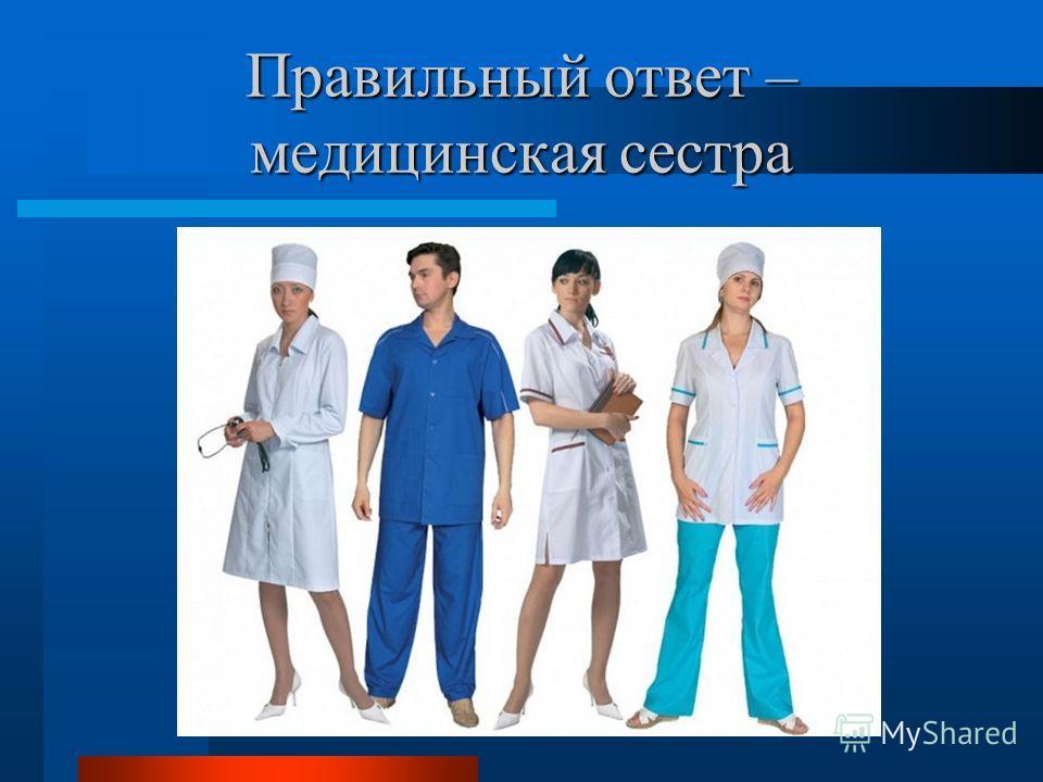 Правильный ответ – медицинская сестра
