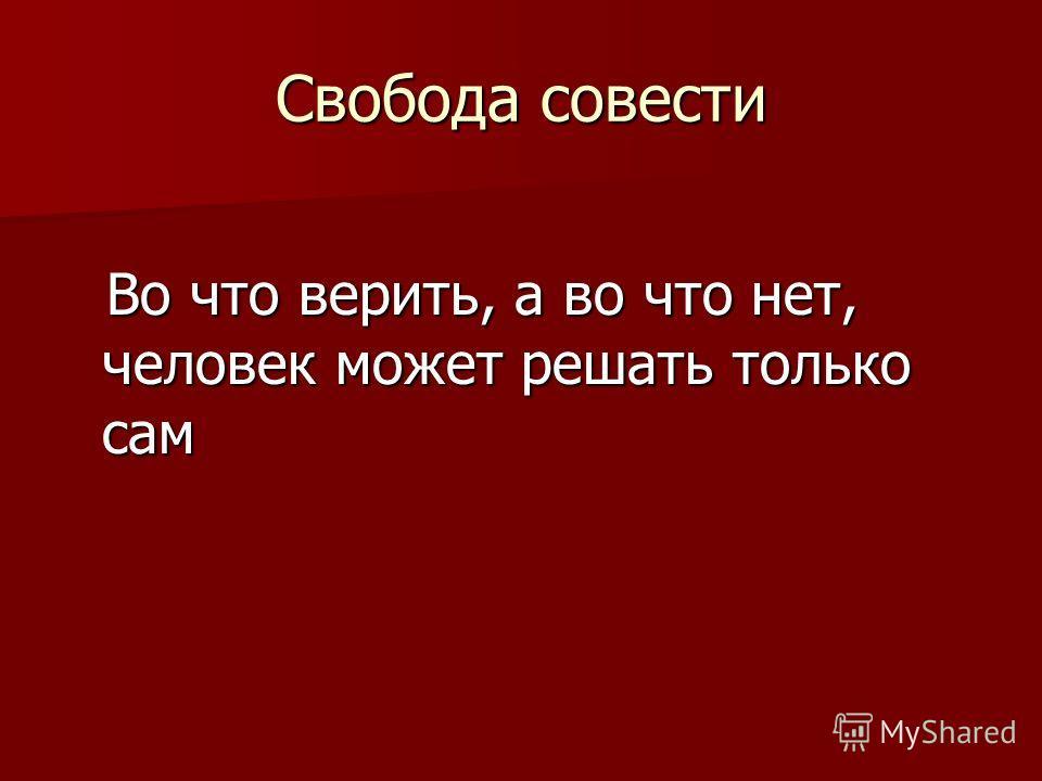 Свобода совести Во что верить, а во что нет, человек может решать только сам Во что верить, а во что нет, человек может решать только сам