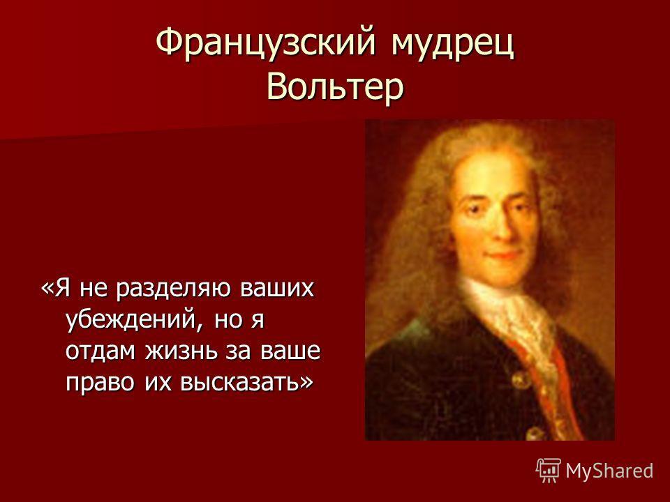Французский мудрец Вольтер «Я не разделяю ваших убеждений, но я отдам жизнь за ваше право их высказать»