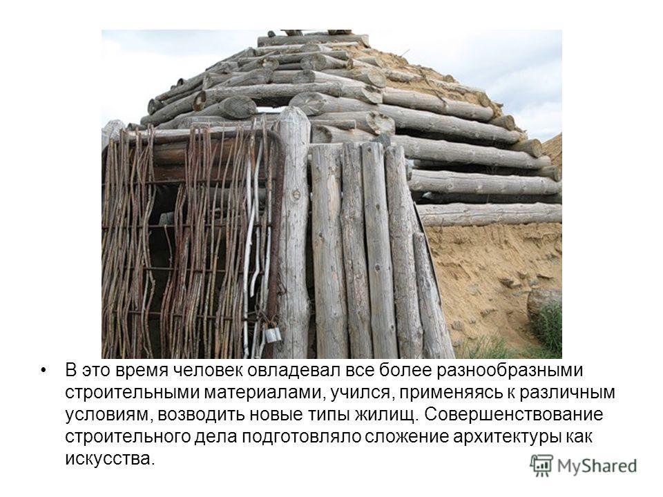В это время человек овладевал все более разнообразными строительными материалами, учился, применяясь к различным условиям, возводить новые типы жилищ. Совершенствование строительного дела подготовляло сложение архитектуры как искусства.