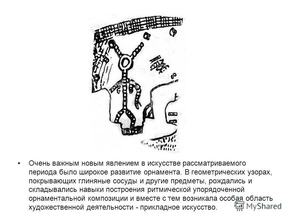 Очень важным новым явлением в искусстве рассматриваемого периода было широкое развитие орнамента. В геометрических узорах, покрывающих глиняные сосуды и другие предметы, рождались и складывались навыки построения ритмической упорядоченной орнаменталь