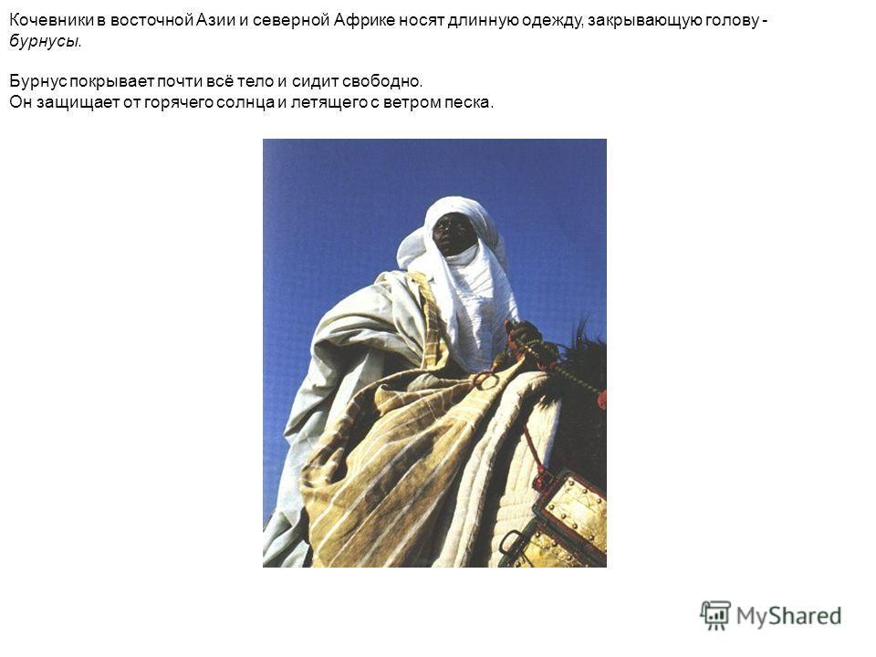 Кочевники в восточной Азии и северной Африке носят длинную одежду, закрывающую голову - бурнусы. Бурнус покрывает почти всё тело и сидит свободно. Он защищает от горячего солнца и летящего с ветром песка.