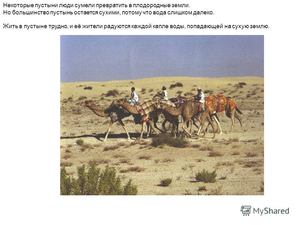 Некоторые пустыни люди сумели превратить в плодородные земли. Но большинство пустынь остается сухими, потому что вода слишком далеко. Жить в пустыне трудно, и её жители радуются каждой капле воды, попадающей на сухую землю.