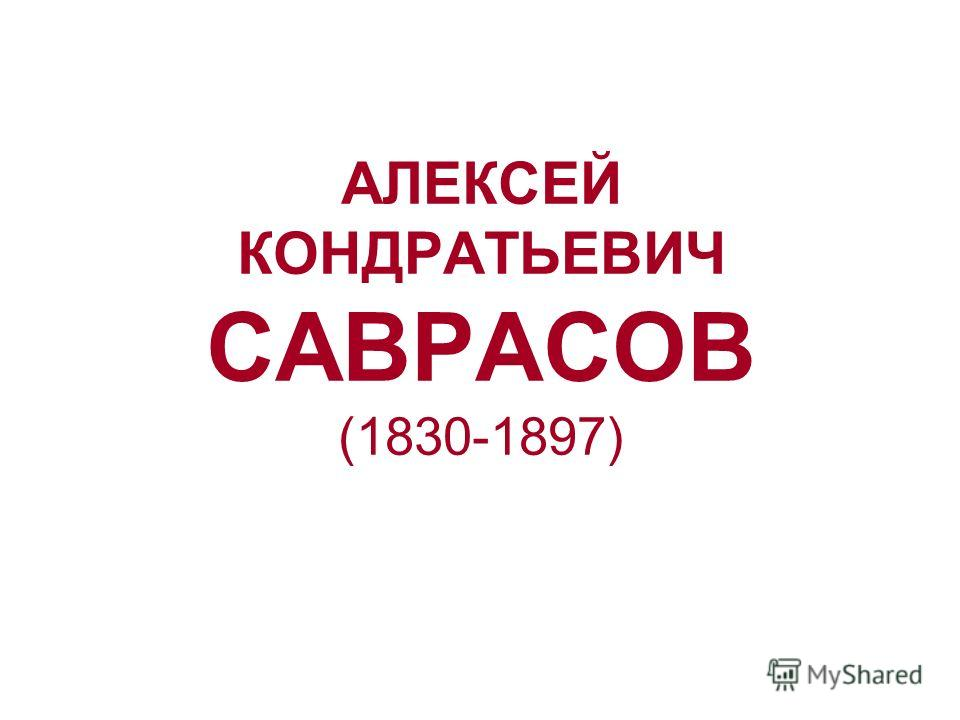 АЛЕКСЕЙ КОНДРАТЬЕВИЧ САВРАСОВ (1830-1897)