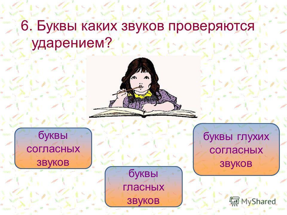 6. Буквы каких звуков проверяются ударением? буквы гласных звуков буквы согласных звуков буквы глухих согласных звуков